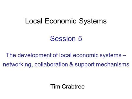Local Economic Systems Session 5 The development of local economic systems – networking, collaboration & support mechanisms Tim Crabtree.