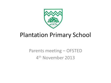 Plantation Primary School Parents meeting – OFSTED 4 th November 2013.