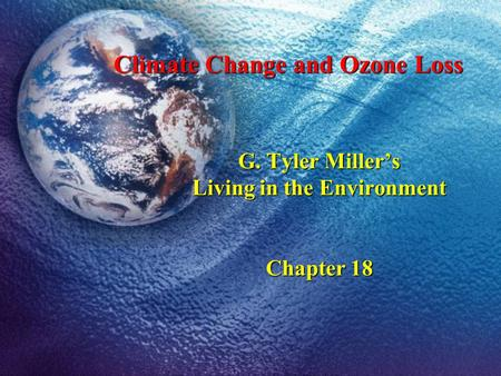 G. Tyler Millers Living in the Environment Chapter 18 Climate Change and Ozone Loss.