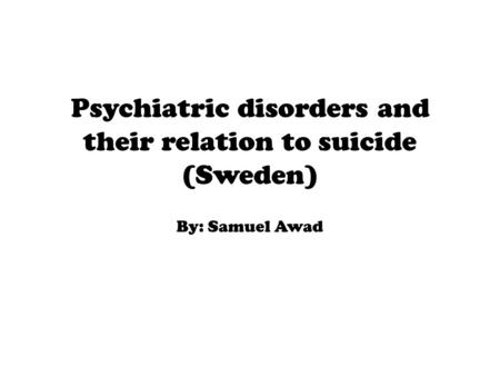 Psychiatric disorders and their relation to suicide (Sweden) By: Samuel Awad.