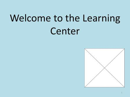 Welcome to the Learning Center 1. Hours 7:15 a.m. -3:20 p.m. 2.