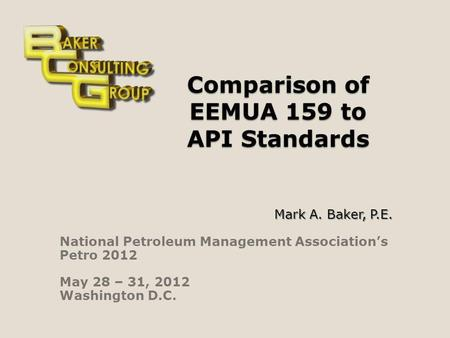 Comparison of EEMUA 159 to API Standards Mark A. Baker, P.E. National Petroleum Management Associations Petro 2012 May 28 – 31, 2012 Washington D.C.