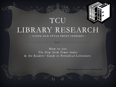 TCU LIBRARY RESEARCH ~ USING OLD STYLE PRINT INDEXES ~ How to use The New York Times Index & the Readers Guide to Periodical Literature. Click on your.