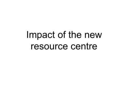 Impact of the new resource centre. Students have coped with mis- matched furniture and mixed spaces…