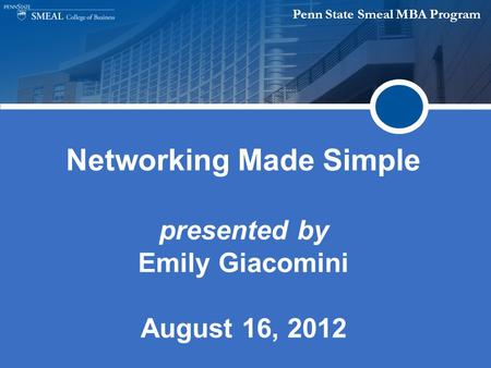Penn State Smeal MBA Program Networking Made Simple presented by Emily Giacomini August 16, 2012.