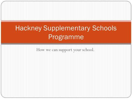 How we can support your school. Hackney Supplementary Schools Programme.