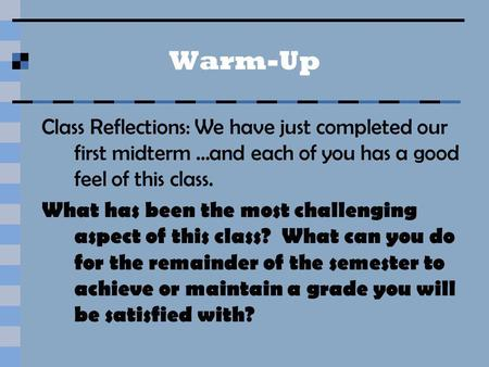 Warm-Up Class Reflections: We have just completed our first midterm …and each of you has a good feel of this class. What has been the most challenging.