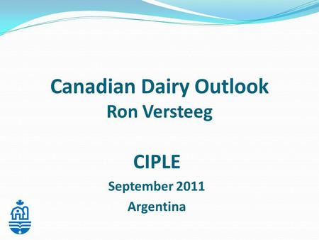 Canadian Dairy Outlook Ron Versteeg CIPLE September 2011 Argentina.