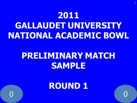 00 2011 GALLAUDET UNIVERSITY NATIONAL ACADEMIC BOWL PRELIMINARY MATCH SAMPLE ROUND 1 1.