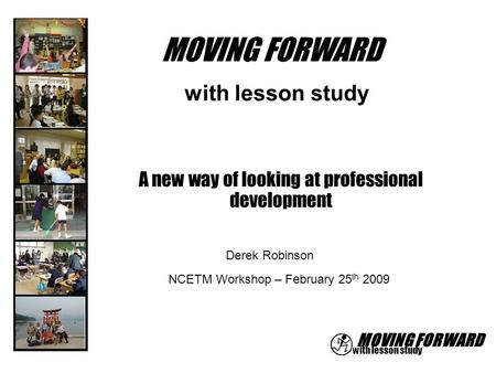 MOVING FORWARD with lesson study Derek Robinson MOVING FORWARD A new way of looking at professional development NCETM Workshop – February 25 th 2009.