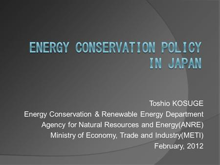 Toshio KOSUGE Energy Conservation & Renewable Energy Department Agency for Natural Resources and Energy(ANRE) Ministry of Economy, Trade and Industry(METI)