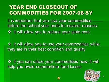 1 YEAR END CLOSEOUT OF COMMODITIES FOR 2007-08 SY It is important that you use your commodities before the school year ends for several reasons: It will.