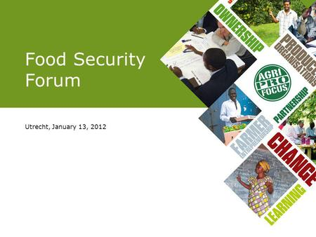 Food Security Forum Utrecht, January 13, 2012. PROGRAMME 13.00 Welcome 13.10 Key note address FS 13.30 Presentation results questionnaire 13.45 Presentation.
