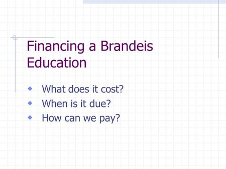 Financing a Brandeis Education What does it cost? When is it due? How can we pay?