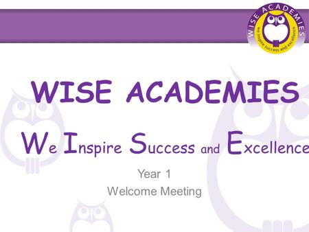 WISE ACADEMIES W e I nspire S uccess and E xcellence Year 1 Welcome Meeting.