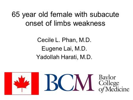 65 year old female with subacute onset of limbs weakness Cecile L. Phan, M.D. Eugene Lai, M.D. Yadollah Harati, M.D.