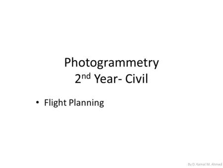 Photogrammetry 2 nd Year- Civil Flight Planning By D. Kamal M. Ahmed.