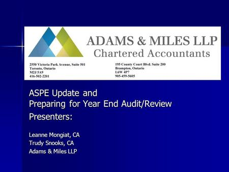 ASPE Update and Preparing for Year End Audit/Review Presenters: Leanne Mongiat, CA Trudy Snooks, CA Adams & Miles LLP.
