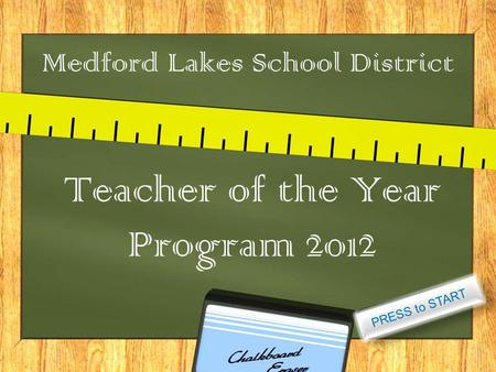 Medford Lakes School District Teacher of the Year Program 2012 PRESS to START.