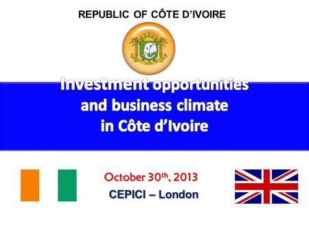 REPUBLIC OF CÔTE DIVOIRE October 30 th, 2013 CEPICI – London.