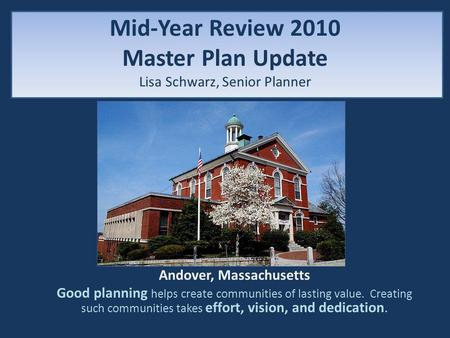 Mid-Year Review 2010 Master Plan Update Lisa Schwarz, Senior Planner Andover, Massachusetts Good planning helps create communities of lasting value. Creating.
