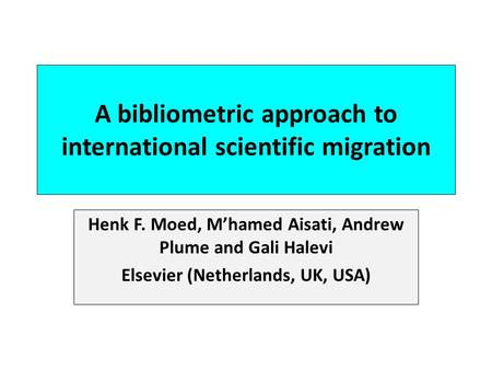 A bibliometric approach to international scientific migration Henk F. Moed, Mhamed Aisati, Andrew Plume and Gali Halevi Elsevier (Netherlands, UK, USA)