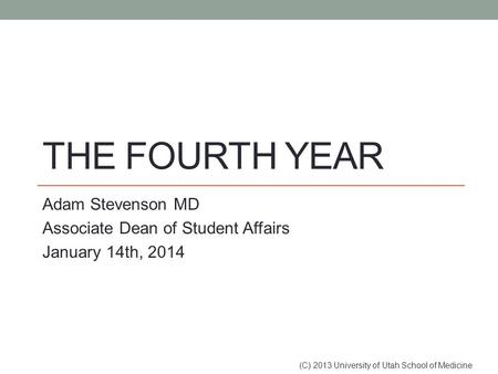 THE FOURTH YEAR Adam Stevenson MD Associate Dean of Student Affairs January 14th, 2014 (C) 2013 University of Utah School of Medicine.