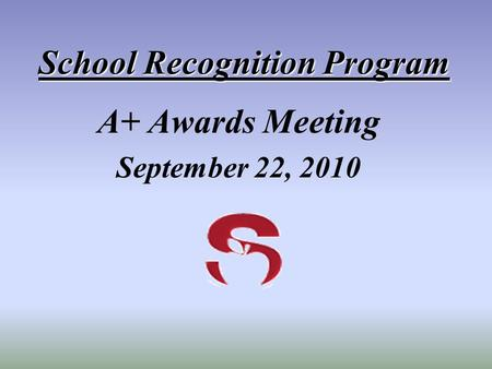 School Recognition Program A+ Awards Meeting September 22, 2010.
