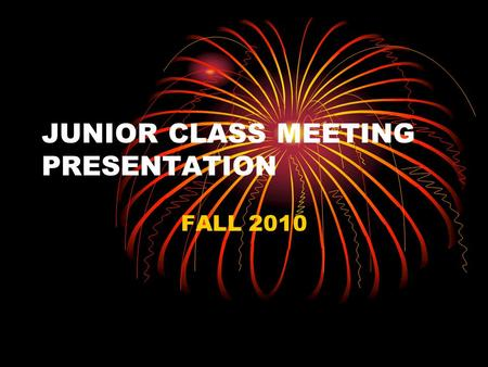 JUNIOR CLASS MEETING PRESENTATION FALL 2010 WHY ARE WE HAVING THIS PRESENTATION ? I am here to talk to you about activities in your Junior year that.
