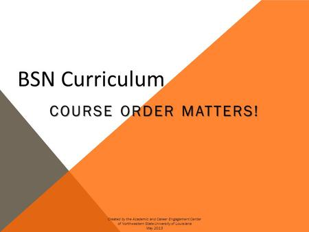 BSN Curriculum COURSE ORDER MATTERS! Created by the Academic and Career Engagement Center of Northwestern State University of Louisiana May 2013.