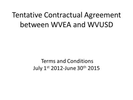 Tentative Contractual Agreement between WVEA and WVUSD Terms and Conditions July 1 st 2012-June 30 th 2015.