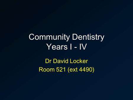 Community Dentistry Years I - IV Dr David Locker Room 521 (ext 4490)