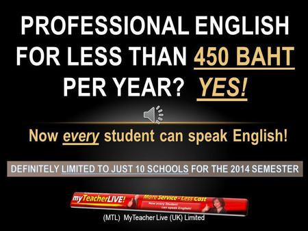 Now every student can speak English! PROFESSIONAL ENGLISH FOR LESS THAN 450 BAHT PER YEAR? YES! (MTL) MyTeacher Live (UK) Limited.