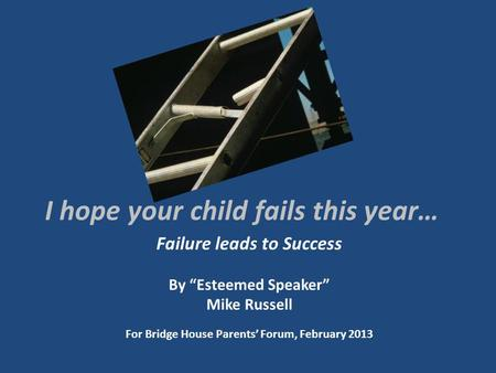 I hope your child fails this year… Failure leads to Success By Esteemed Speaker Mike Russell For Bridge House Parents Forum, February 2013.