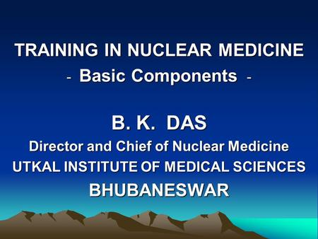 TRAINING IN NUCLEAR MEDICINE - Basic Components - B. K. DAS Director and Chief of Nuclear Medicine UTKAL INSTITUTE OF MEDICAL SCIENCES BHUBANESWAR.