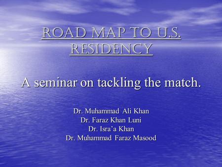 Road map to U.S. Residency A seminar on tackling the match. Dr. Muhammad Ali Khan Dr. Faraz Khan Luni Dr. Israa Khan Dr. Muhammad Faraz Masood.