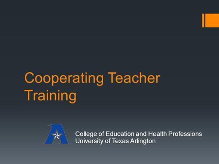 Cooperating Teacher Training College of Education and Health Professions University of Texas Arlington.