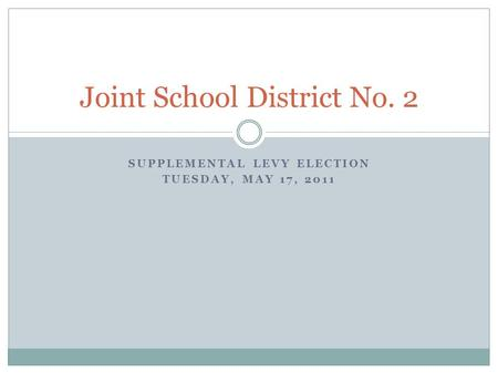 SUPPLEMENTAL LEVY ELECTION TUESDAY, MAY 17, 2011 Joint School District No. 2.