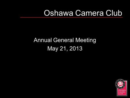 Oshawa Camera Club Annual General Meeting May 21, 2013.