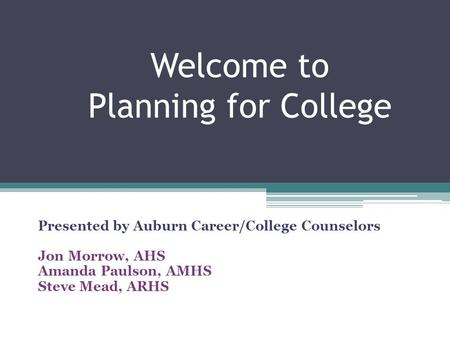 Welcome to Planning for College Presented by Auburn Career/College Counselors Jon Morrow, AHS Amanda Paulson, AMHS Steve Mead, ARHS.