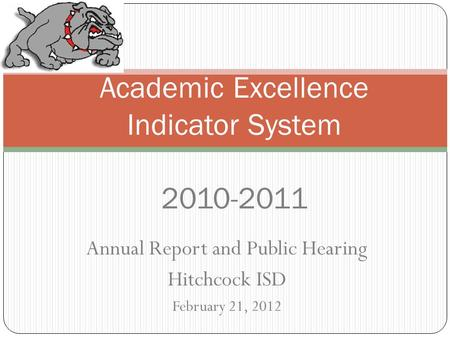 Annual Report and Public Hearing Hitchcock ISD February 21, 2012 Academic Excellence Indicator System 2010-2011.