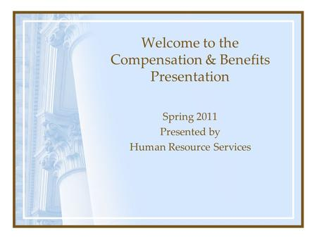Welcome to the Compensation & Benefits Presentation Spring 2011 Presented by Human Resource Services.