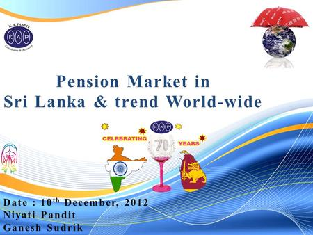 Pension Market in Sri Lanka & trend World-wide Date : 10 th December, 2012 Niyati Pandit Ganesh Sudrik.