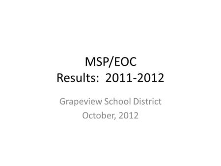 MSP/EOC Results: 2011-2012 Grapeview School District October, 2012.