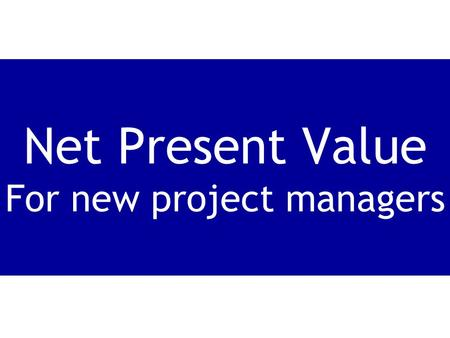 Net Present Value For new project managers. Net present value can be tricky to learn, but its really very simple.