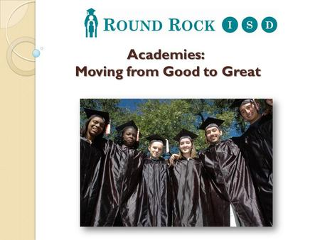 Academies: Moving from Good to Great. In order to take the next step from good to great, Round Rock ISD is transforming its high schools into smaller.