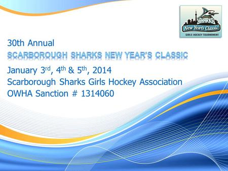 January 3 rd, 4 th & 5 th, 2014 Scarborough Sharks Girls Hockey Association OWHA Sanction # 1314060 30th Annual.