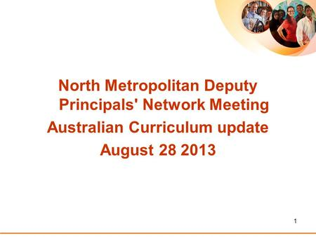 1 North Metropolitan Deputy Principals' Network Meeting Australian Curriculum update August 28 2013.