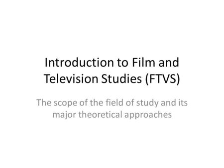 Introduction to Film and Television Studies (FTVS) The scope of the field of study and its major theoretical approaches.