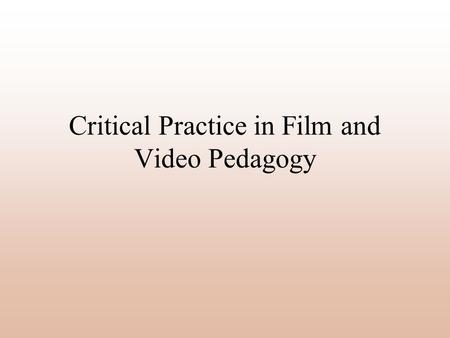 Critical Practice in Film and Video Pedagogy. Critical Practice Pedagogy 1.The role of practice in teaching and learning 2.Working with the media savvy.